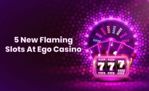 5 New Flaming Slots at Ego Casino